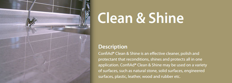 ConfiAd® Clean & Shine is an effective cleaner, polish and protectant that reconditions, shines and protects all in one application. ConfiAd® Clean & Shine may be used on a variety of surfaces, such as natural stone, solid surfaces, engineered surfaces, plastic, leather, wood and rubber etc.