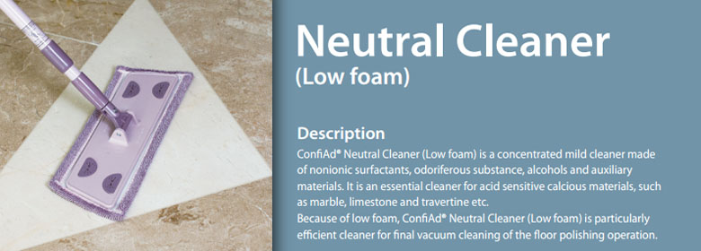 ConfiAd® Neutral Cleaner (Low foam) is a concentrated mild cleaner made of nonionic surfactants, odoriferous substance, alcohols and auxiliary materials. It is an essential cleaner for acid sensitive calcious materials, such as marble, limestone and travertine etc.